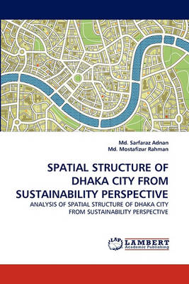 Spatial Structure of Dhaka City from Sustainability Perspective (Paperback)
