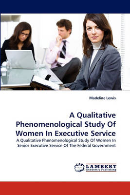 A Qualitative Phenomenological Study of Women in Executive Service (Paperback)