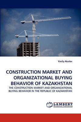 Construction Market and Organizational Buying Behavior of Kazakhstan (Paperback)