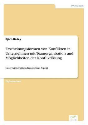 Erscheinungsformen Von Konflikten in Unternehmen Mit Teamorganisation Und Moglichkeiten Der Konfliktlosung (Paperback)