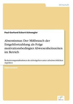 Absentismus: Der Missbrauch Der Entgeltfortzahlung ALS Folge Motivationsbedingter Abwesenheitszeiten Im Betrieb (Paperback)