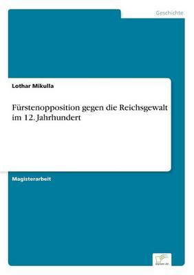 Furstenopposition gegen die Reichsgewalt im 12. Jahrhundert (Paperback)