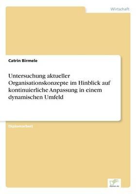 Untersuchung Aktueller Organisationskonzepte Im Hinblick Auf Kontinuierliche Anpassung in Einem Dynamischen Umfeld (Paperback)