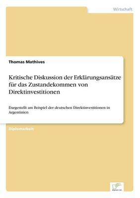 Kritische Diskussion Der Erklarungsansatze Fur Das Zustandekommen Von Direktinvestitionen (Paperback)