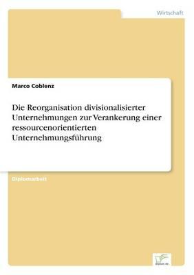 Die Reorganisation divisionalisierter Unternehmungen zur Verankerung einer ressourcenorientierten Unternehmungsfuhrung (Paperback)