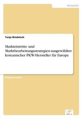 Markteintritts- Und Marktbearbeitungsstrategien Ausgewahlter Koreanischer Pkw-Hersteller Fur Europa (Paperback)