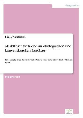 Marktfruchtbetriebe im oekologischen und konventionellen Landbau: Eine vergleichende empirische Analyse aus betriebswirtschaftlicher Sicht (Paperback)