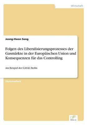 Folgen Des Liberalisierungsprozesses Der Gasmarkte in Der Europaischen Union Und Konsequenzen Fur Das Controlling (Paperback)