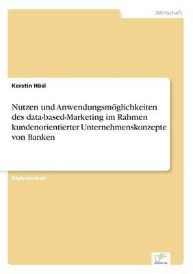 Nutzen Und Anwendungsmoglichkeiten Des Data-Based-Marketing Im Rahmen Kundenorientierter Unternehmenskonzepte Von Banken (Paperback)