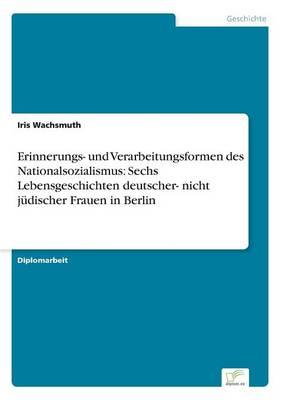 Erinnerungs- Und Verarbeitungsformen Des Nationalsozialismus: Sechs Lebensgeschichten Deutscher- Nicht Judischer Frauen in Berlin (Paperback)
