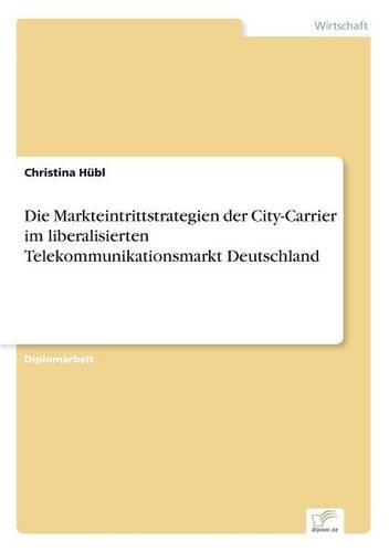 Die Markteintrittstrategien Der City-Carrier Im Liberalisierten Telekommunikationsmarkt Deutschland (Paperback)