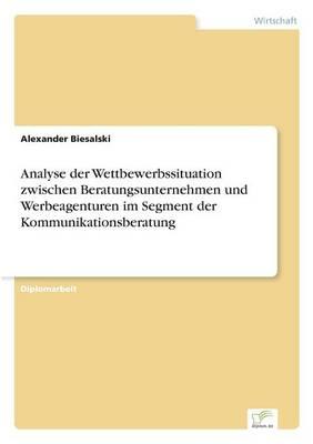 Analyse Der Wettbewerbssituation Zwischen Beratungsunternehmen Und Werbeagenturen Im Segment Der Kommunikationsberatung (Paperback)
