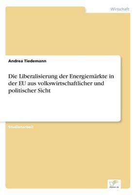 Die Liberalisierung der Energiemarkte in der EU aus volkswirtschaftlicher und politischer Sicht (Paperback)
