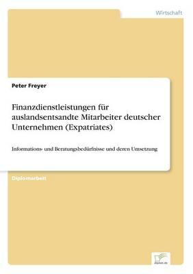Finanzdienstleistungen fur auslandsentsandte Mitarbeiter deutscher Unternehmen (Expatriates): Informations- und Beratungsbedurfnisse und deren Umsetzung (Paperback)