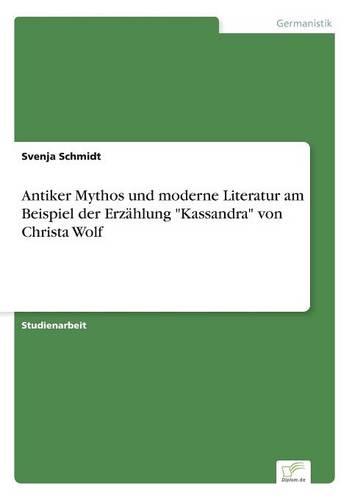Antiker Mythos Und Moderne Literatur Am Beispiel Der Erz hlung Kassandra Von Christa Wolf (Paperback)