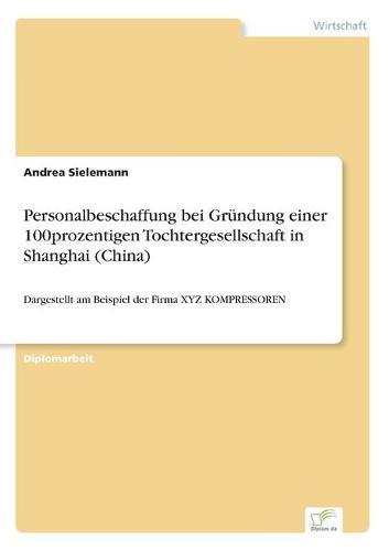 Personalbeschaffung Bei Grundung Einer 100prozentigen Tochtergesellschaft in Shanghai (China) (Paperback)