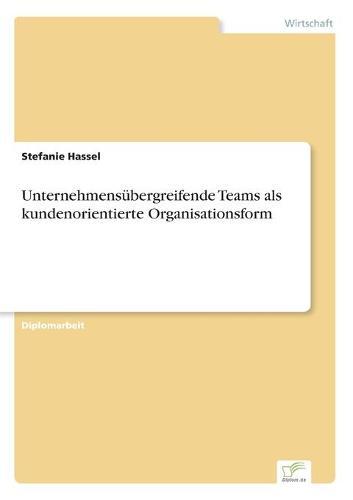 Unternehmensubergreifende Teams ALS Kundenorientierte Organisationsform (Paperback)
