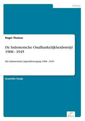 de Indonesische Onafhankelijkheidsstrijd 1908 - 1945 (Paperback)