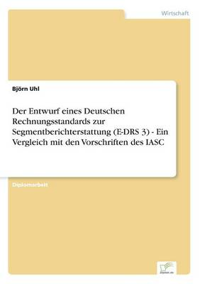 Der Entwurf eines Deutschen Rechnungsstandards zur Segmentberichterstattung (E-DRS 3) - Ein Vergleich mit den Vorschriften des IASC (Paperback)