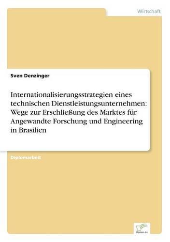 Internationalisierungsstrategien Eines Technischen Dienstleistungsunternehmen: Wege Zur Erschlieung Des Marktes Fur Angewandte Forschung Und Engineering in Brasilien (Paperback)