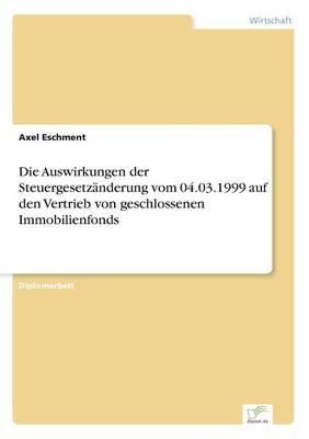 Die Auswirkungen der Steuergesetzanderung vom 04.03.1999 auf den Vertrieb von geschlossenen Immobilienfonds (Paperback)