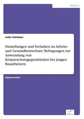 Einstellungen und Verhalten im Arbeits- und Gesundheitsschutz: Befragungen zur Anwendung von Koerperschutzgegenstanden bei jungen Bauarbeitern (Paperback)