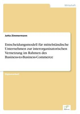Entscheidungsmodell Fur Mittelstandische Unternehmen Zur Interorganisatorischen Vernetzung Im Rahmen Des Business-To-Business-Commerce (Paperback)