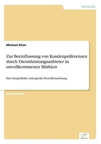 Zur Beeinflussung von Kundenpraferenzen durch Dienstleistungsanbieter in unvollkommenen Markten: Eine beispielhafte strategische Prozessbetrachtung (Paperback)