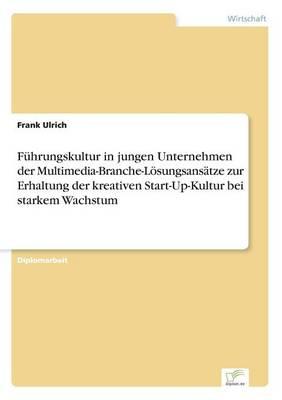 Fuhrungskultur in Jungen Unternehmen Der Multimedia-Branche-Losungsansatze Zur Erhaltung Der Kreativen Start-Up-Kultur Bei Starkem Wachstum (Paperback)