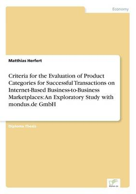 Criteria for the Evaluation of Product Categories for Successful Transactions on Internet-Based Business-To-Business Marketplaces: An Exploratory Study with Mondus.de Gmbh (Paperback)