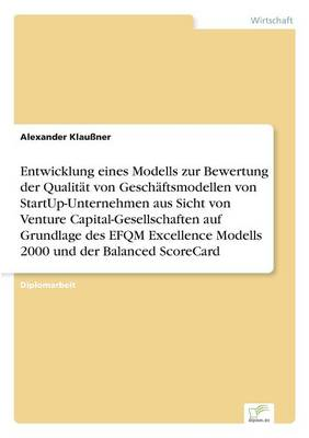 Entwicklung Eines Modells Zur Bewertung Der Qualitat Von Geschaftsmodellen Von Startup-Unternehmen Aus Sicht Von Venture Capital-Gesellschaften Auf Grundlage Des Efqm Excellence Modells 2000 Und Der Balanced Scorecard (Paperback)