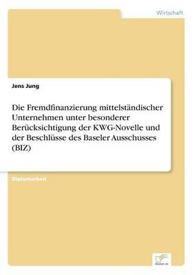 Die Fremdfinanzierung Mittelstandischer Unternehmen Unter Besonderer Berucksichtigung Der Kwg-Novelle Und Der Beschlusse Des Baseler Ausschusses (Biz) (Paperback)