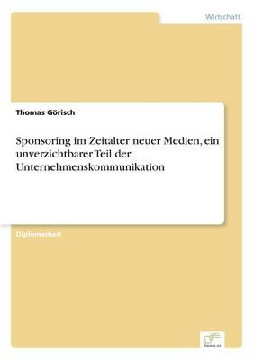 Sponsoring Im Zeitalter Neuer Medien, Ein Unverzichtbarer Teil Der Unternehmenskommunikation (Paperback)