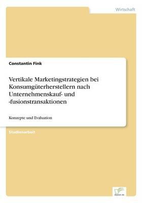 Vertikale Marketingstrategien Bei Konsumguterherstellern Nach Unternehmenskauf- Und -Fusionstransaktionen (Paperback)