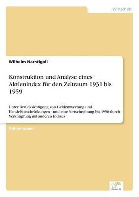 Konstruktion und Analyse eines Aktienindex fur den Zeitraum 1931 bis 1959: Unter Berucksichtigung von Geldentwertung und Handelsbeschrankungen - und eine Fortschreibung bis 1996 durch Verknupfung mit anderen Indizes (Paperback)