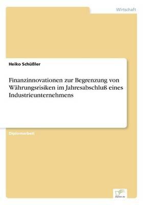 Finanzinnovationen Zur Begrenzung Von Wahrungsrisiken Im Jahresabschlu Eines Industrieunternehmens (Paperback)