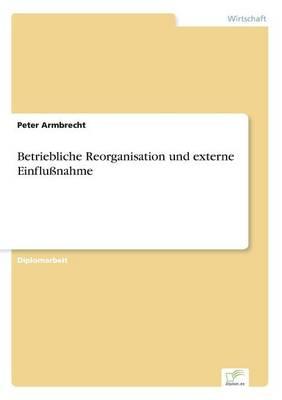 Betriebliche Reorganisation Und Externe Einflunahme (Paperback)