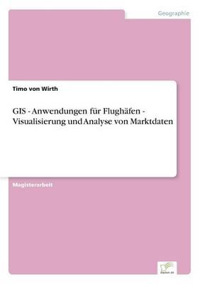 GIS - Anwendungen Fur Flughafen - Visualisierung Und Analyse Von Marktdaten (Paperback)