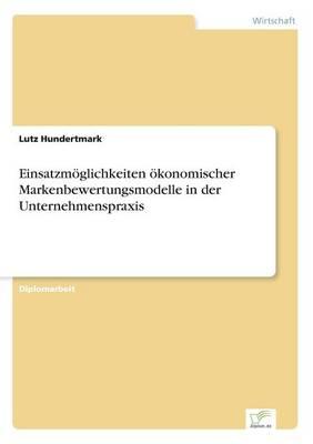 Einsatzmoglichkeiten Okonomischer Markenbewertungsmodelle in Der Unternehmenspraxis (Paperback)