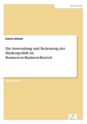Die Anwendung Und Bedeutung Der Markenpolitik Im Business-To-Business-Bereich (Paperback)