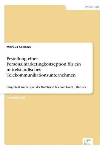 Erstellung einer Personalmarketingkonzeption fur ein mittelstandisches Telekommunikationsunternehmen: Dargestellt am Beispiel der Hutchison Telecom GmbH, Munster (Paperback)