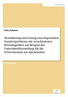 Modellierung und Loesung eines kapazitaren Standortproblems mit verschiedenen Betriebsgroessen am Beispiel der Futtermittelherstellung fur die Schweinemast aus Speiseresten (Paperback)