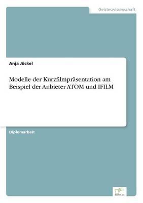Modelle Der Kurzfilmprasentation Am Beispiel Der Anbieter Atom Und Ifilm (Paperback)