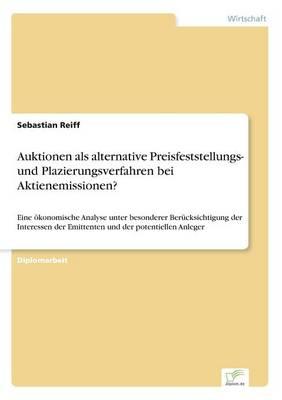 Auktionen als alternative Preisfeststellungs- und Plazierungsverfahren bei Aktienemissionen?: Eine oekonomische Analyse unter besonderer Berucksichtigung der Interessen der Emittenten und der potentiellen Anleger (Paperback)