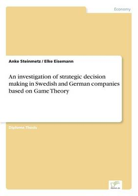 An Investigation of Strategic Decision Making in Swedish and German Companies Based on Game Theory (Paperback)