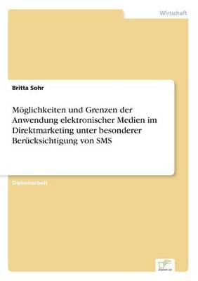 Moglichkeiten Und Grenzen Der Anwendung Elektronischer Medien Im Direktmarketing Unter Besonderer Berucksichtigung Von SMS (Paperback)