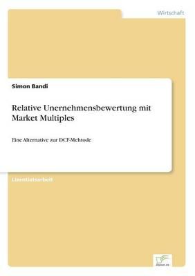 Relative Unernehmensbewertung mit Market Multiples: Eine Alternative zur DCF-Mehtode (Paperback)