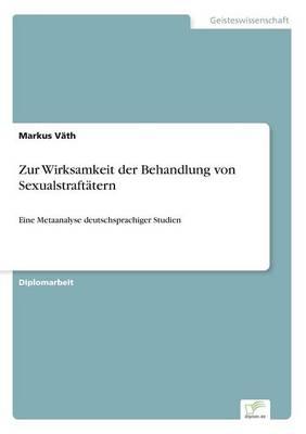 Zur Wirksamkeit der Behandlung von Sexualstraftatern: Eine Metaanalyse deutschsprachiger Studien (Paperback)