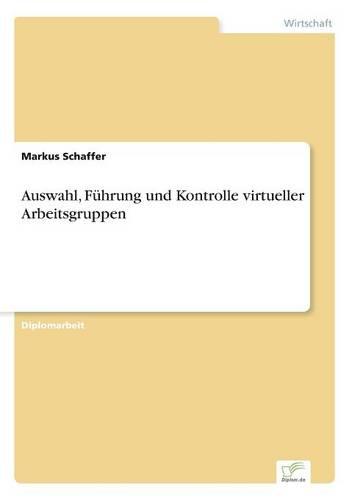 Auswahl, Fuhrung Und Kontrolle Virtueller Arbeitsgruppen (Paperback)