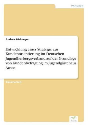 Entwicklung Einer Strategie Zur Kundenorientierung Im Deutschen Jugendherbergsverband Auf Der Grundlage Von Kundenbefragung Im Jugendgastehaus Aasee (Paperback)